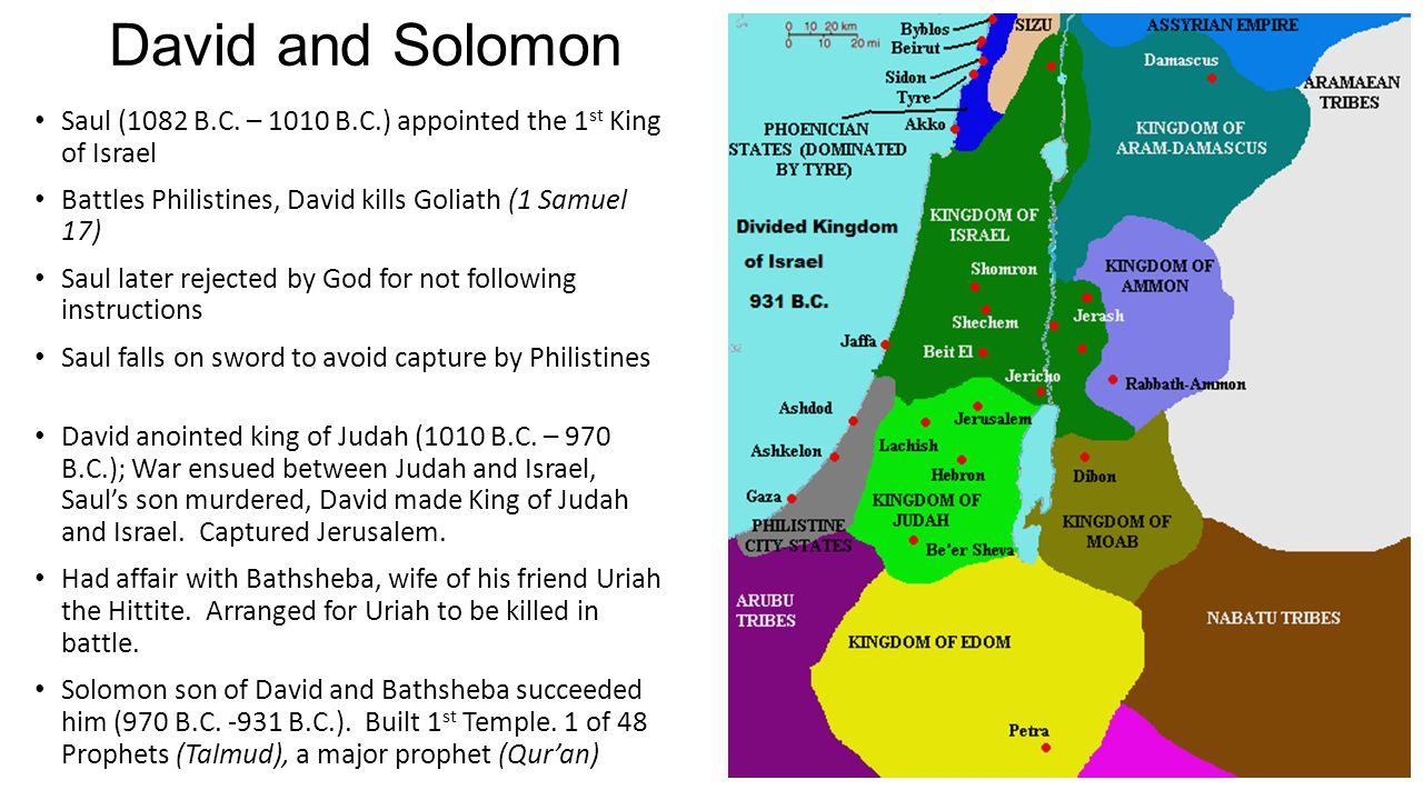 David and Solomon Saul (1082 B.C. – 1010 B.C.) appointed the 1st King of Israel. Battles Philistines, David kills Goliath (1 Samuel 17)