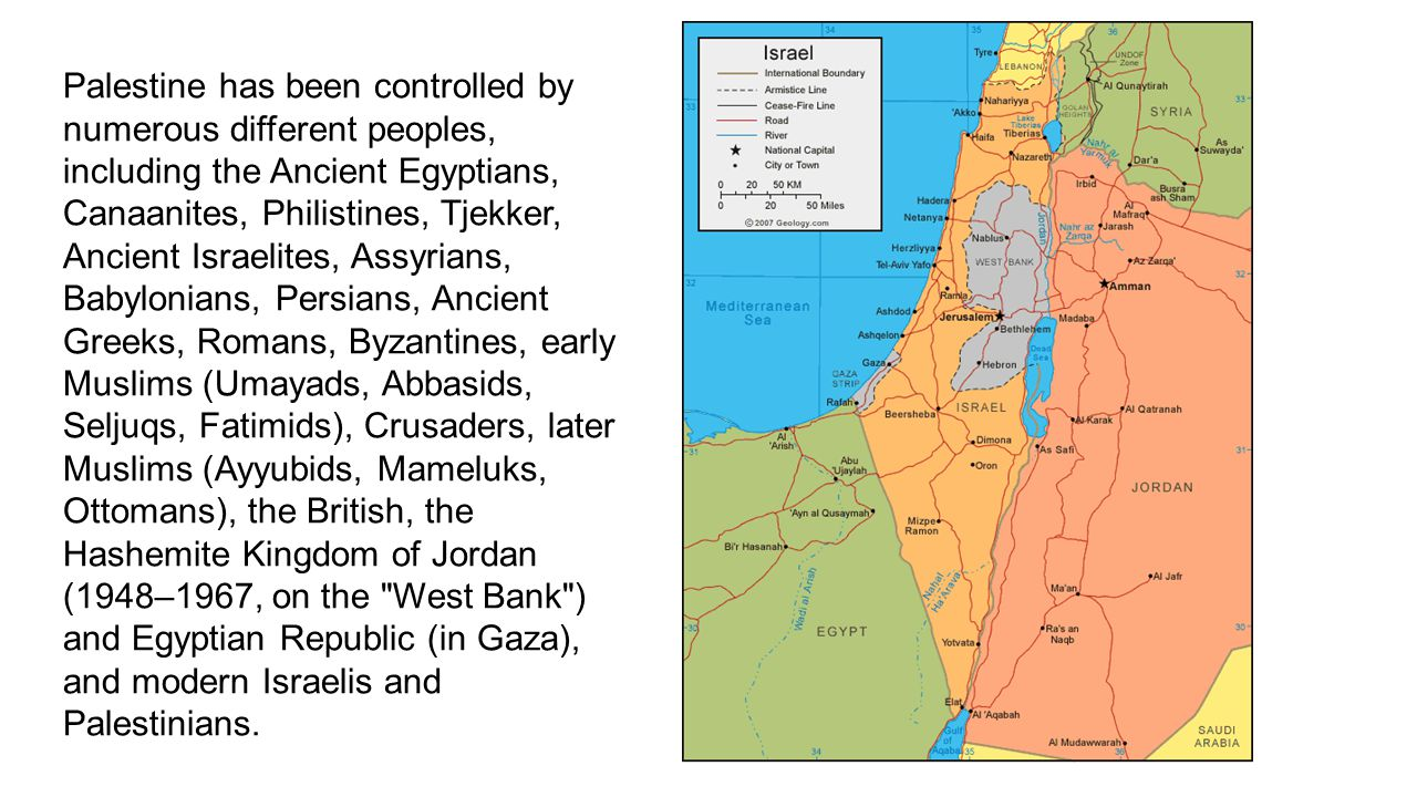 Palestine has been controlled by numerous different peoples, including the Ancient Egyptians, Canaanites, Philistines, Tjekker, Ancient Israelites, Assyrians, Babylonians, Persians, Ancient Greeks, Romans, Byzantines, early Muslims (Umayads, Abbasids, Seljuqs, Fatimids), Crusaders, later Muslims (Ayyubids, Mameluks, Ottomans), the British, the Hashemite Kingdom of Jordan (1948–1967, on the West Bank ) and Egyptian Republic (in Gaza), and modern Israelis and Palestinians.