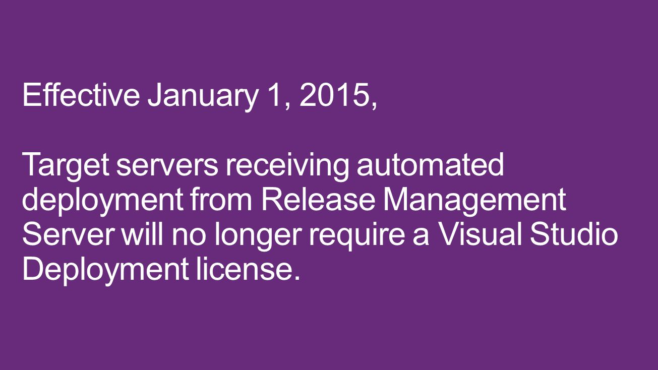 Effective January 1, 2015, Target servers receiving automated deployment from Release Management Server will no longer require a Visual Studio Deployment license.