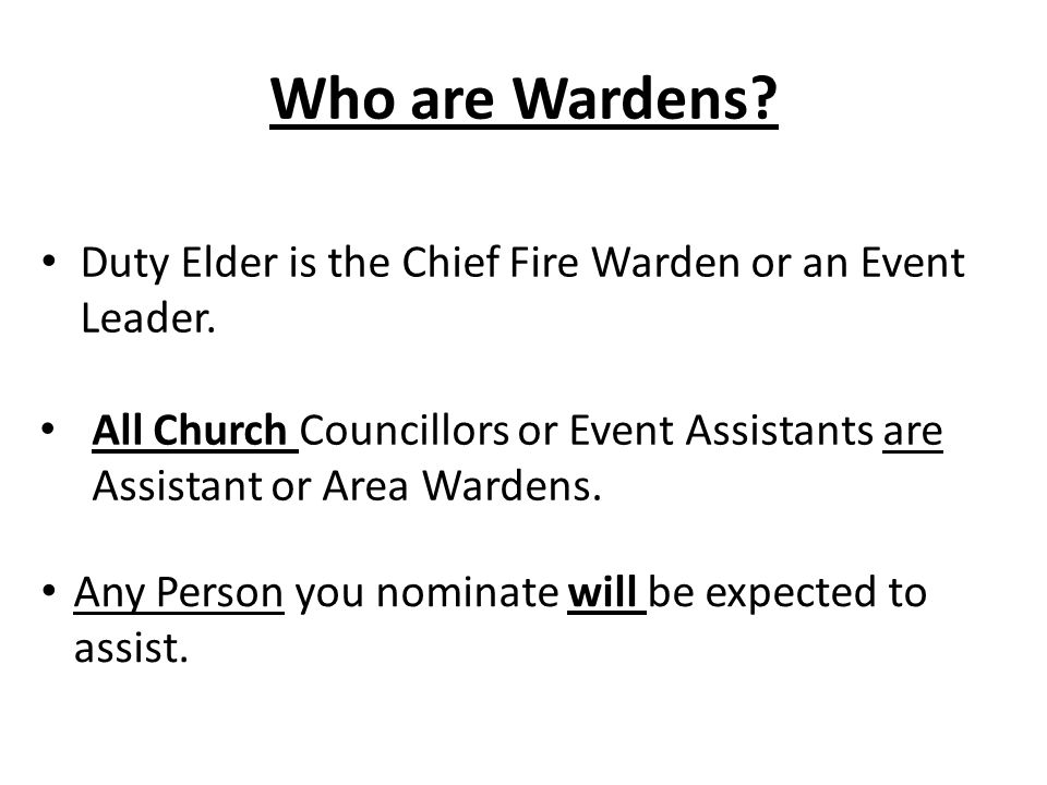 Who are Wardens Duty Elder is the Chief Fire Warden or an Event Leader. All Church Councillors or Event Assistants are Assistant or Area Wardens.