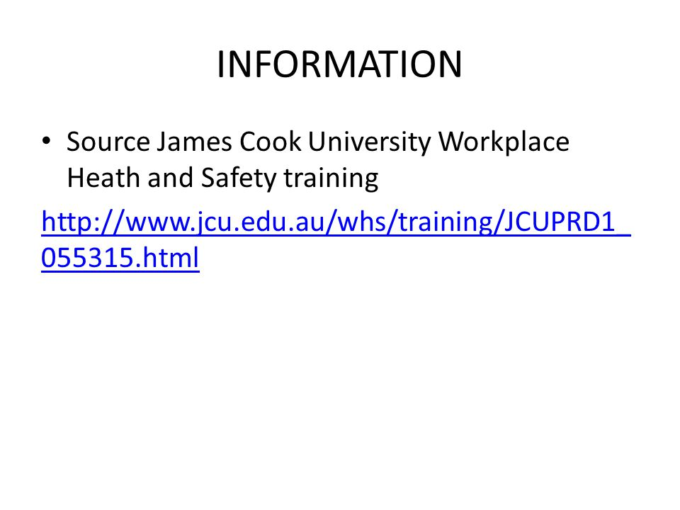 INFORMATION Source James Cook University Workplace Heath and Safety training.