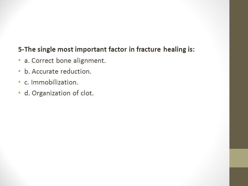 5-The single most important factor in fracture healing is: