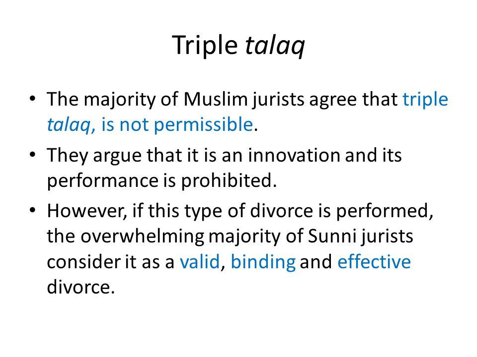 Triple talaq The majority of Muslim jurists agree that triple talaq, is not permissible.