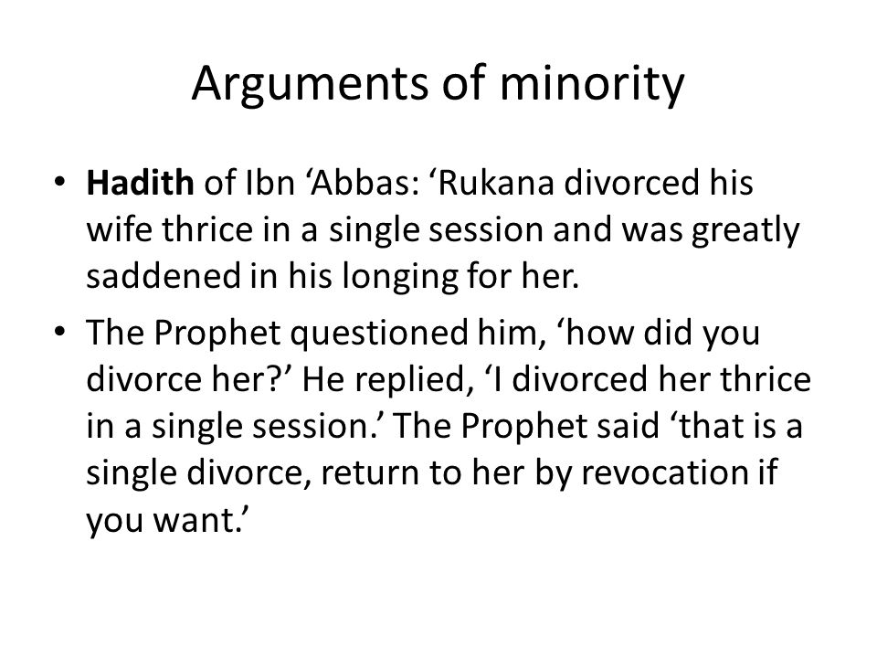 Arguments of minority Hadith of Ibn 'Abbas: 'Rukana divorced his wife thrice in a single session and was greatly saddened in his longing for her.