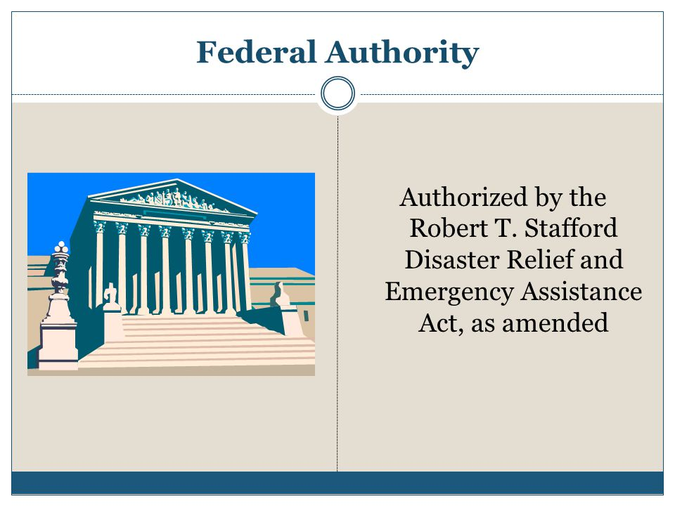 Federal Authority Authorized by the Robert T. Stafford Disaster Relief and Emergency Assistance Act, as amended.