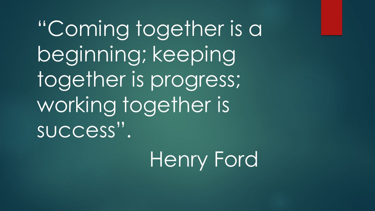 Coming together is a beginning; keeping together is progress; working together is success .