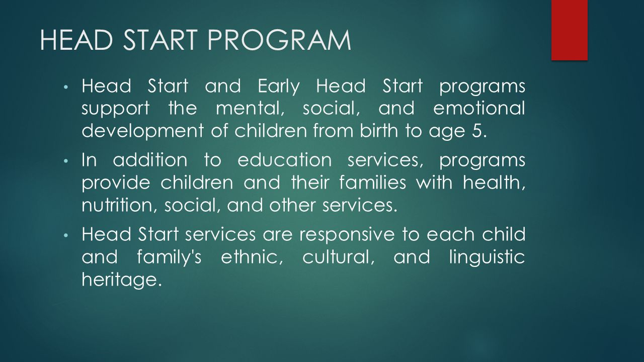 HEAD START PROGRAM Head Start and Early Head Start programs support the mental, social, and emotional development of children from birth to age 5.