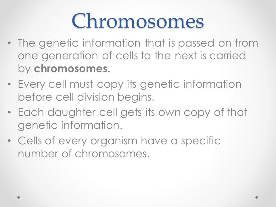 Chromosomes The genetic information that is passed on from one generation of cells to the next is carried by chromosomes.