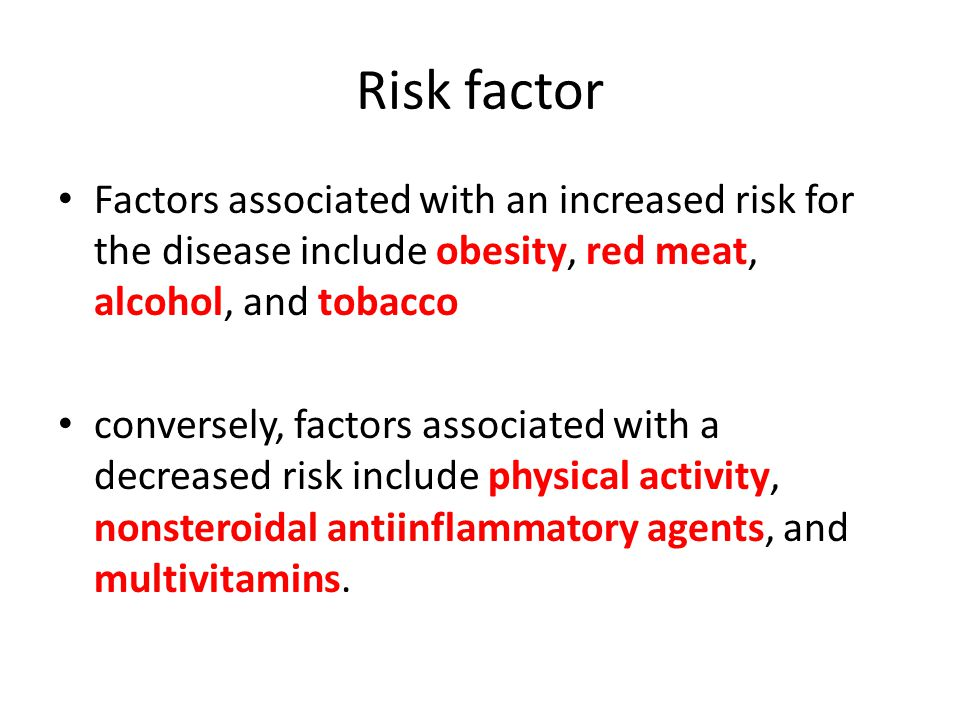 Risk factor Factors associated with an increased risk for the disease include obesity, red meat, alcohol, and tobacco.