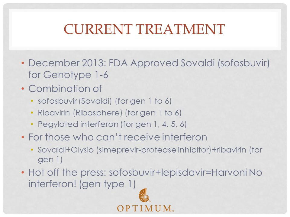 Current treatment December 2013: FDA Approved Sovaldi (sofosbuvir) for Genotype 1-6. Combination of.
