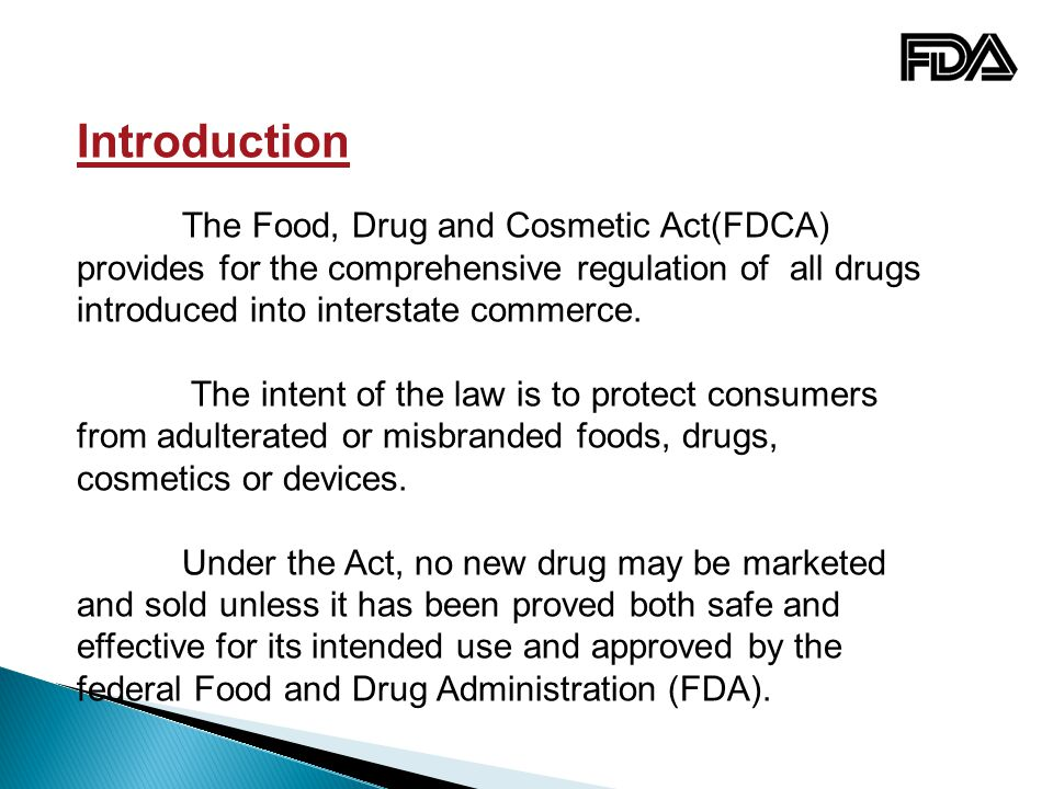Introduction The Food, Drug and Cosmetic Act(FDCA) provides for the comprehensive regulation of all drugs introduced into interstate commerce.