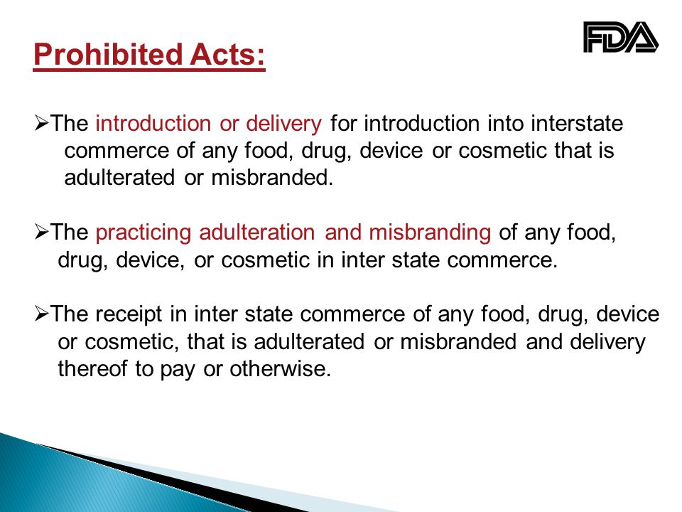 Prohibited Acts: The introduction or delivery for introduction into interstate. commerce of any food, drug, device or cosmetic that is.