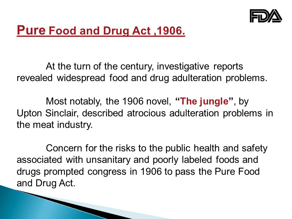 Pure Food and Drug Act ,1906. At the turn of the century, investigative reports revealed widespread food and drug adulteration problems.
