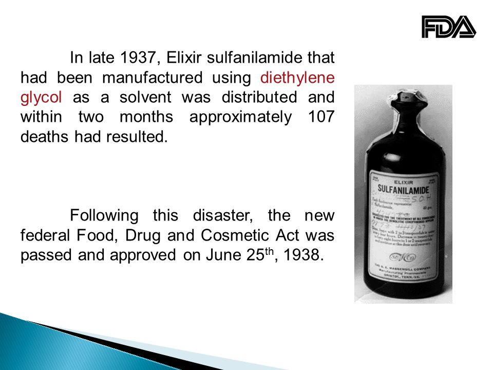 In late 1937, Elixir sulfanilamide that had been manufactured using diethylene glycol as a solvent was distributed and within two months approximately 107 deaths had resulted.