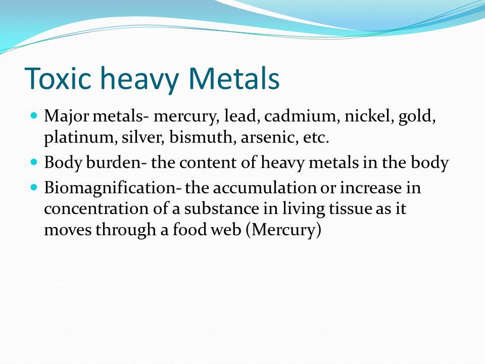 Toxic heavy Metals Major metals- mercury, lead, cadmium, nickel, gold, platinum, silver, bismuth, arsenic, etc.