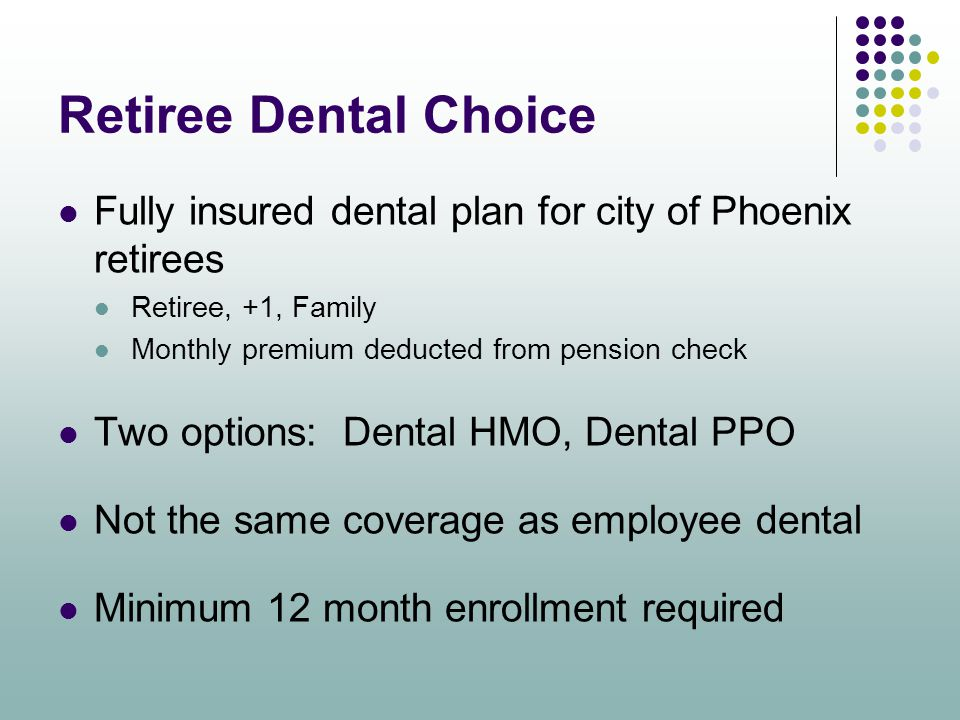 Retiree Dental Choice Fully insured dental plan for city of Phoenix retirees. Retiree, +1, Family.