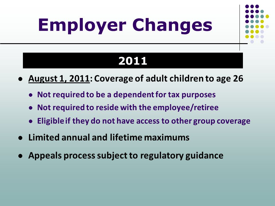 Employer Changes 2011. August 1, 2011: Coverage of adult children to age 26. Not required to be a dependent for tax purposes.