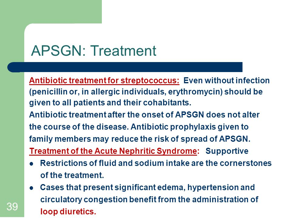 APSGN: Treatment Antibiotic treatment for streptococcus: Even without infection. (penicillin or, in allergic individuals, erythromycin) should be.