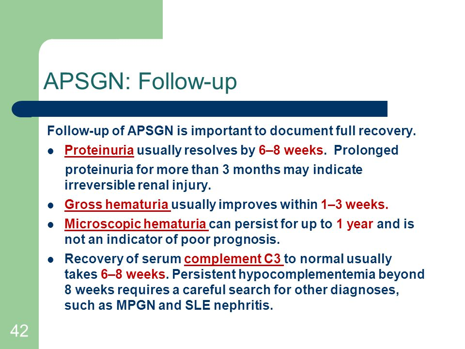 APSGN: Follow-up Follow-up of APSGN is important to document full recovery. Proteinuria usually resolves by 6–8 weeks. Prolonged.