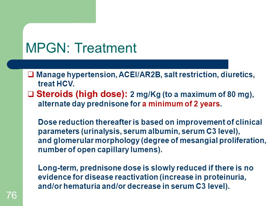 MPGN: Treatment Manage hypertension, ACEI/AR2B, salt restriction, diuretics, treat HCV. Steroids (high dose): 2 mg/Kg (to a maximum of 80 mg),