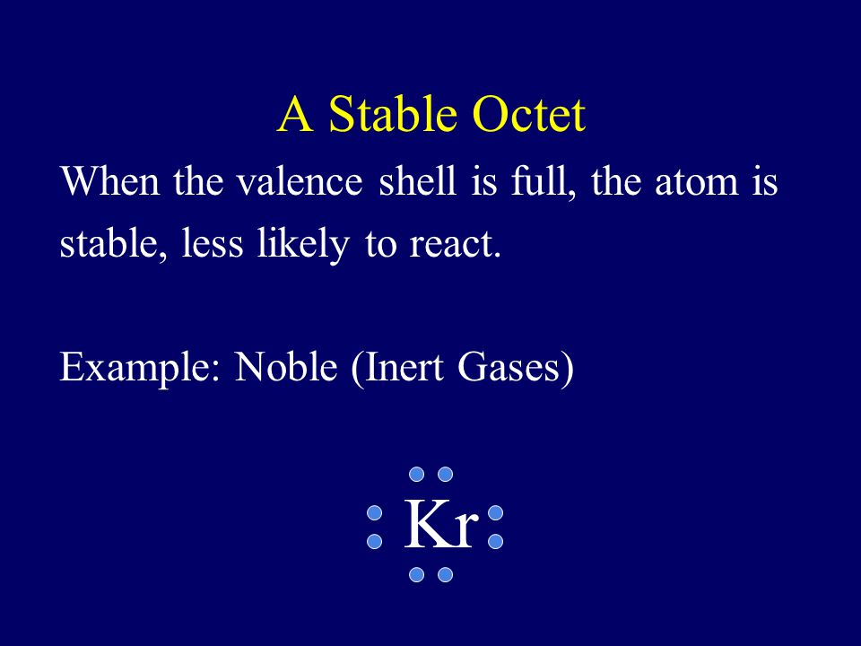 A Stable Octet When the valence shell is full, the atom is stable, less likely to react. Example: Noble (Inert Gases)