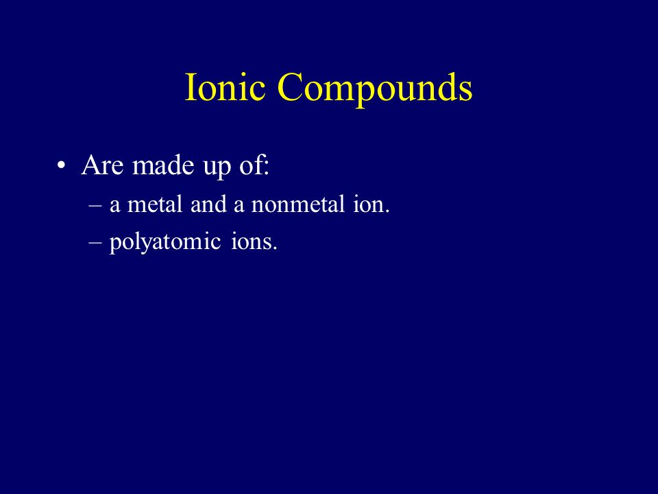 Ionic Compounds Are made up of: a metal and a nonmetal ion.