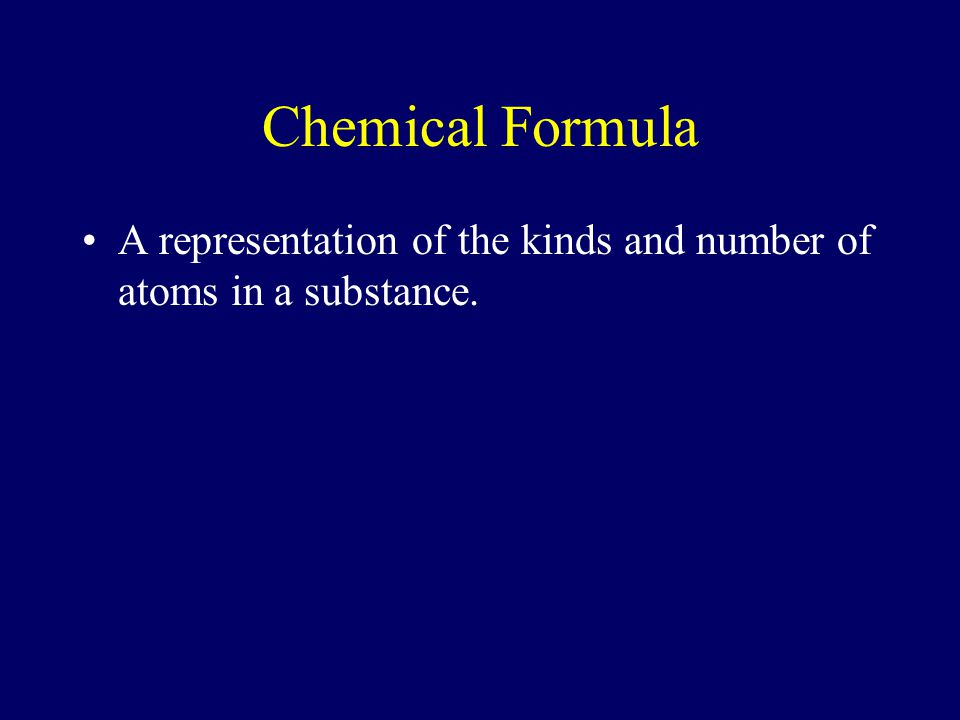 Chemical Formula A representation of the kinds and number of atoms in a substance.