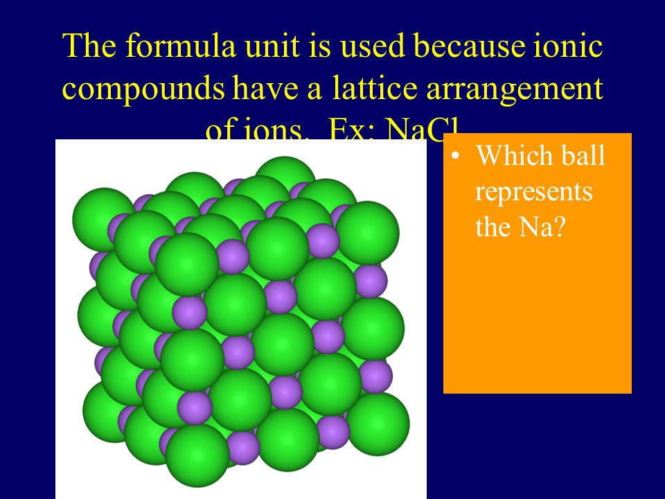 The formula unit is used because ionic compounds have a lattice arrangement of ions. Ex: NaCl