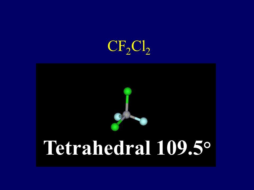 CF2Cl2 Tetrahedral 109.5°