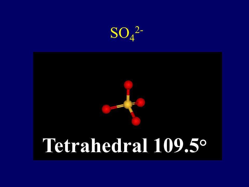 SO42- Tetrahedral 109.5°