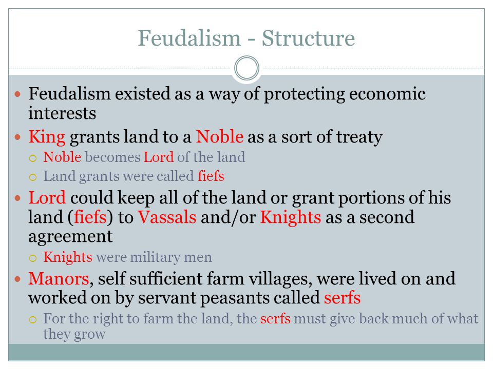 Feudalism - Structure Feudalism existed as a way of protecting economic interests. King grants land to a Noble as a sort of treaty.