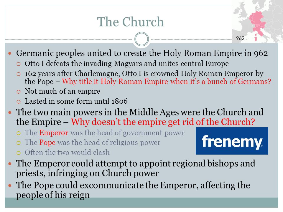 The Church Germanic peoples united to create the Holy Roman Empire in 962. Otto I defeats the invading Magyars and unites central Europe.