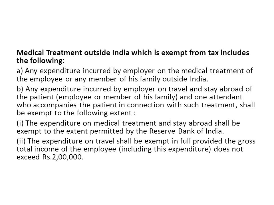Medical Treatment outside India which is exempt from tax includes the following: a) Any expenditure incurred by employer on the medical treatment of the employee or any member of his family outside India.