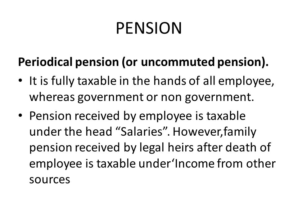 PENSION Periodical pension (or uncommuted pension).