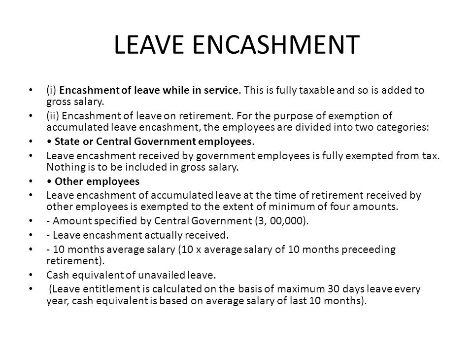 LEAVE ENCASHMENT (i) Encashment of leave while in service. This is fully taxable and so is added to gross salary.