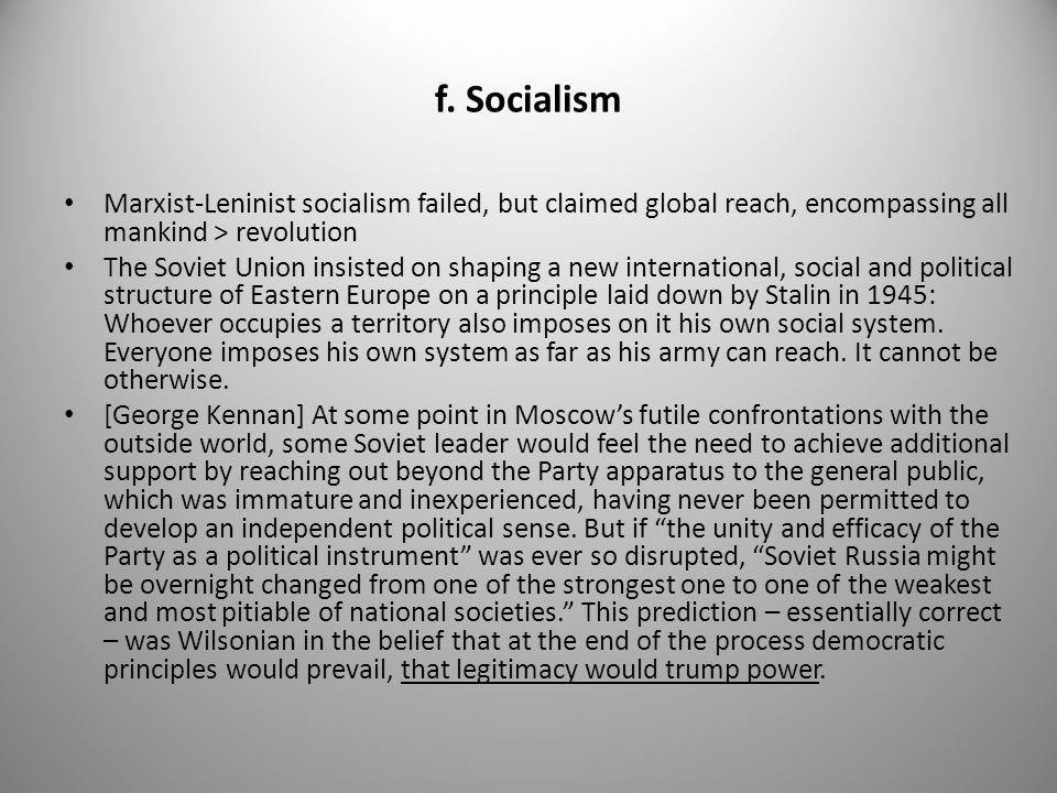 f. Socialism Marxist-Leninist socialism failed, but claimed global reach, encompassing all mankind > revolution.