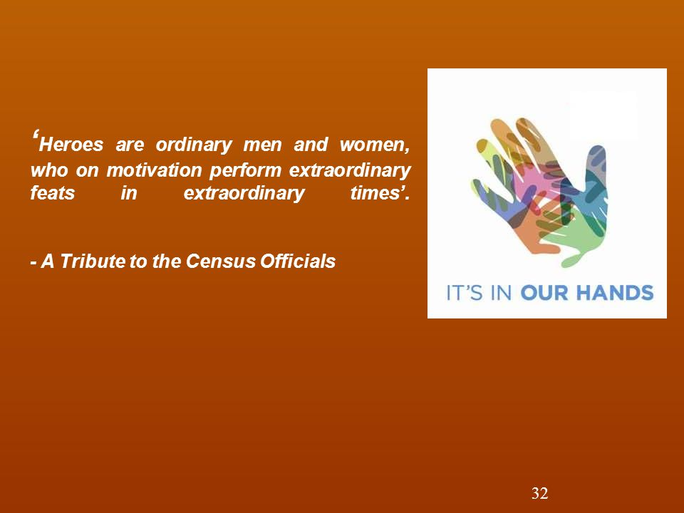'Heroes are ordinary men and women, who on motivation perform extraordinary feats in extraordinary times'. - A Tribute to the Census Officials