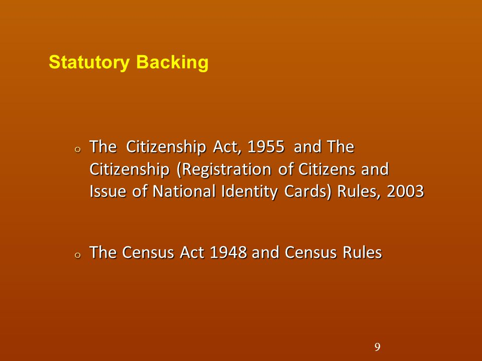 Statutory Backing The Citizenship Act, 1955 and The Citizenship (Registration of Citizens and Issue of National Identity Cards) Rules, 2003.