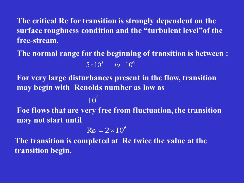 The critical Re for transition is strongly dependent on the surface roughness condition and the turbulent level of the free-stream.