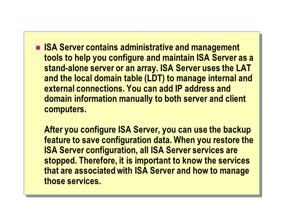 ISA Server contains administrative and management tools to help you configure and maintain ISA Server as a stand-alone server or an array.