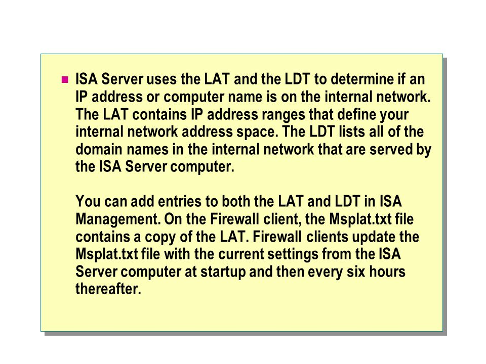 ISA Server uses the LAT and the LDT to determine if an IP address or computer name is on the internal network.
