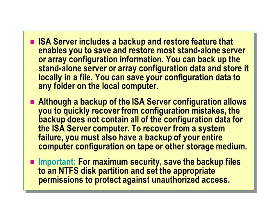 ISA Server includes a backup and restore feature that enables you to save and restore most stand-alone server or array configuration information. You can back up the stand-alone server or array configuration data and store it locally in a file. You can save your configuration data to any folder on the local computer.