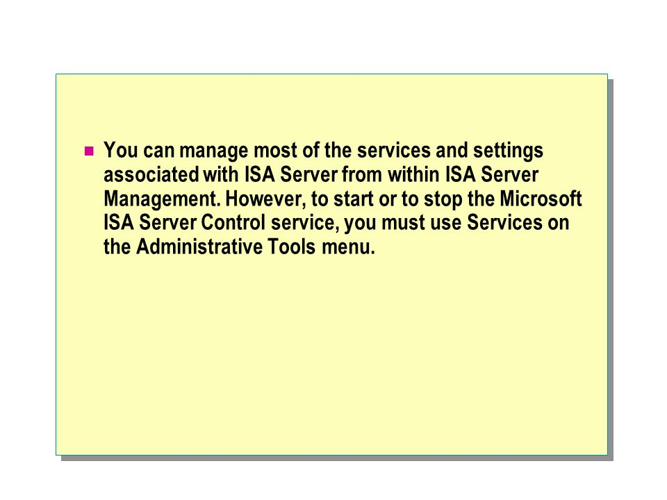You can manage most of the services and settings associated with ISA Server from within ISA Server Management.