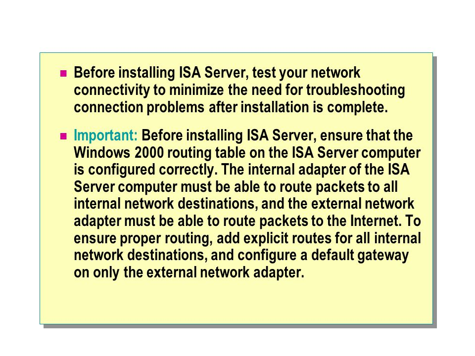Before installing ISA Server, test your network connectivity to minimize the need for troubleshooting connection problems after installation is complete.