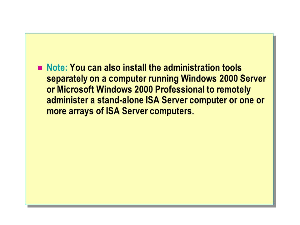 Note: You can also install the administration tools separately on a computer running Windows 2000 Server or Microsoft Windows 2000 Professional to remotely administer a stand-alone ISA Server computer or one or more arrays of ISA Server computers.