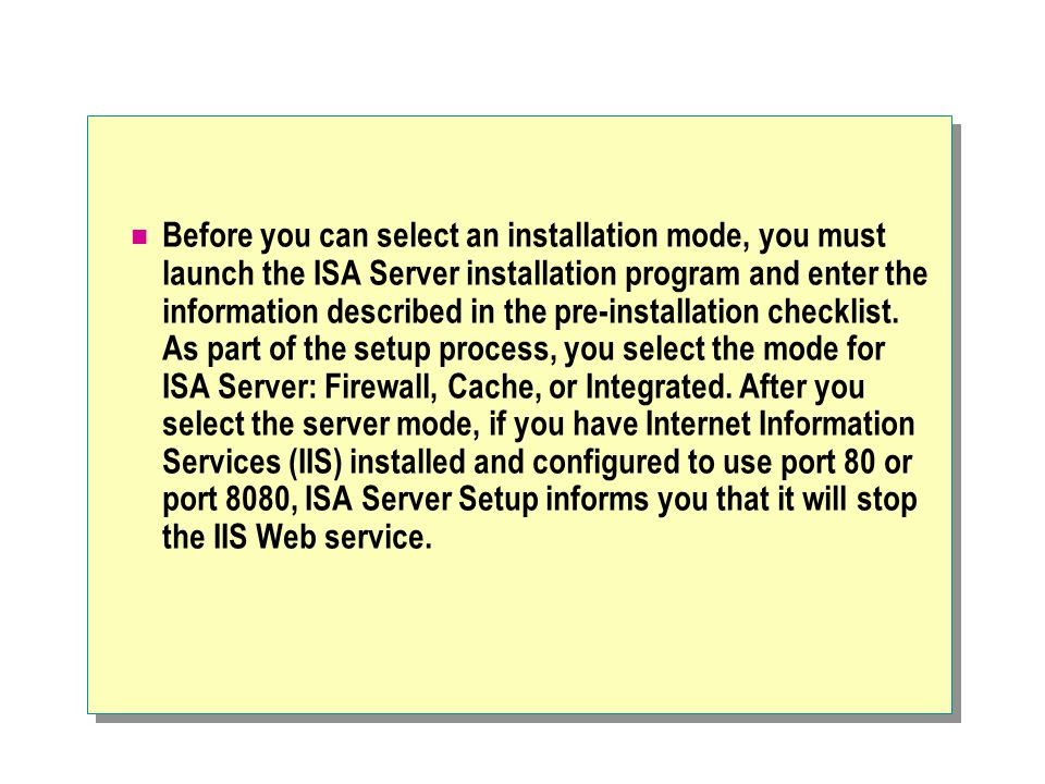 Before you can select an installation mode, you must launch the ISA Server installation program and enter the information described in the pre-installation checklist.