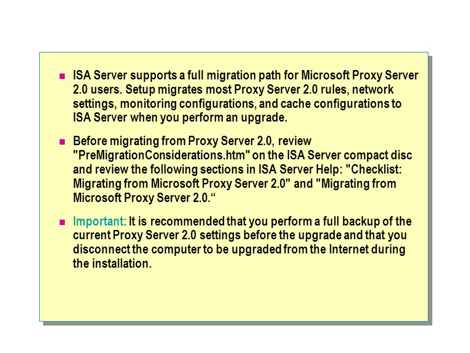 ISA Server supports a full migration path for Microsoft Proxy Server 2