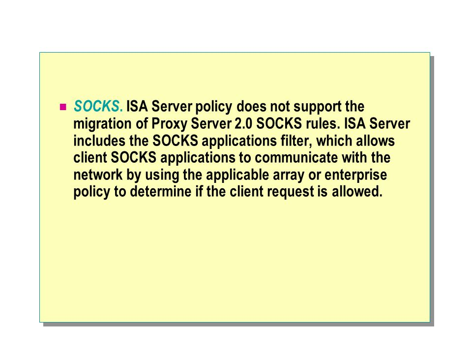 SOCKS. ISA Server policy does not support the migration of Proxy Server 2.0 SOCKS rules.