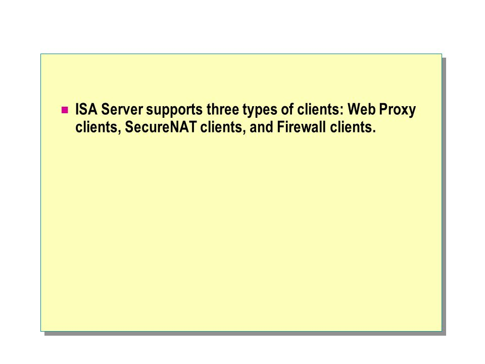 ISA Server supports three types of clients: Web Proxy clients, SecureNAT clients, and Firewall clients.