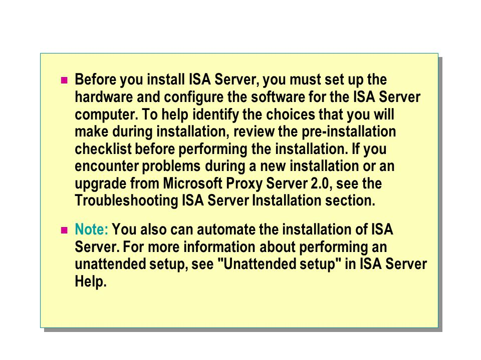 Before you install ISA Server, you must set up the hardware and configure the software for the ISA Server computer. To help identify the choices that you will make during installation, review the pre-installation checklist before performing the installation. If you encounter problems during a new installation or an upgrade from Microsoft Proxy Server 2.0, see the Troubleshooting ISA Server Installation section.